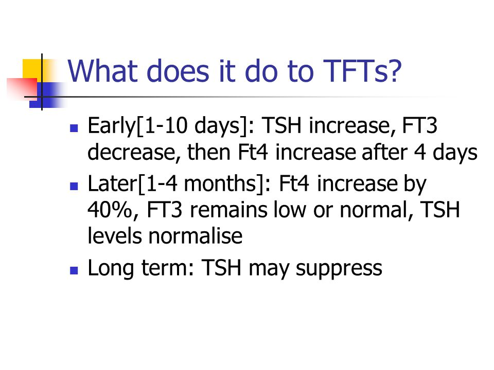 What does it do to TFTs Early[1-10 days]: TSH increase, FT3 decrease, then Ft4 increase after 4 days.